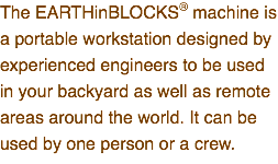 The EARTHinBLOCKS® machine is a portable workstation designed by experienced engineers to be used in your backyard as well as remote areas around the world. It can be used by one person or a crew.