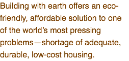 Building with earth offers an eco-friendly, affordable solution to one of the world's most pressing problems—shortage of adequate, durable, low-cost housing.