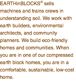 EARTHinBLOCKS® sells machines and trains crews in understanding soil. We work with earth builders, environmental architects, and community planners. We build eco-friendly homes and communities. When you are in one of our compressed earth block homes, you are in a comfortable, sustainable, low-cost home.